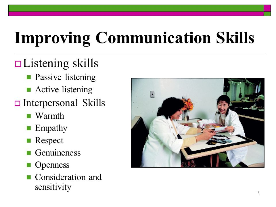7 Improving Communication Skills Listening skills Passive listening Active listening Interpersonal Skills Warmth Empathy Respect Genuineness Openness Consideration and sensitivity