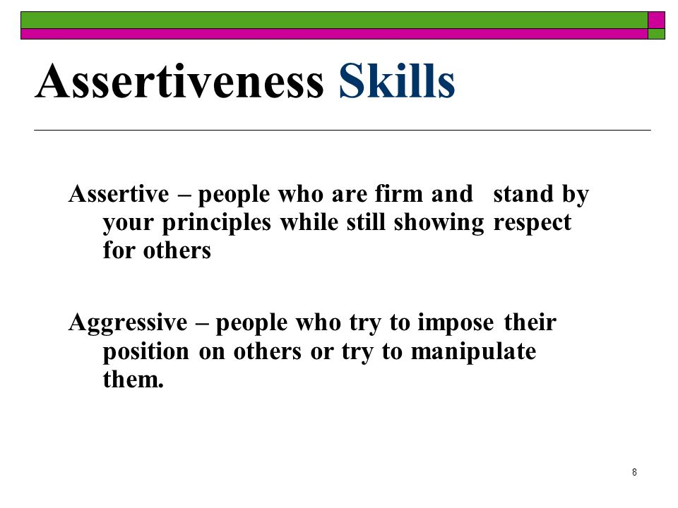8 Assertiveness Skills Assertive – people who are firm and stand by your principles while still showing respect for others Aggressive – people who try to impose their position on others or try to manipulate them.