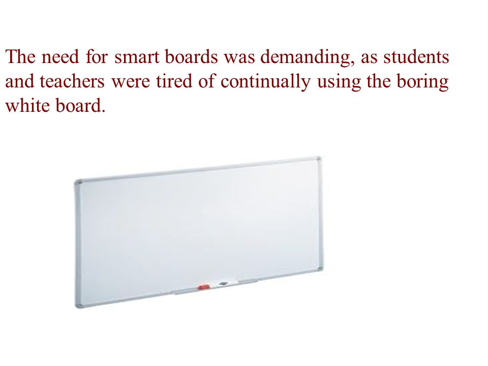 The need for smart boards was demanding, as students and teachers were tired of continually using the boring white board.