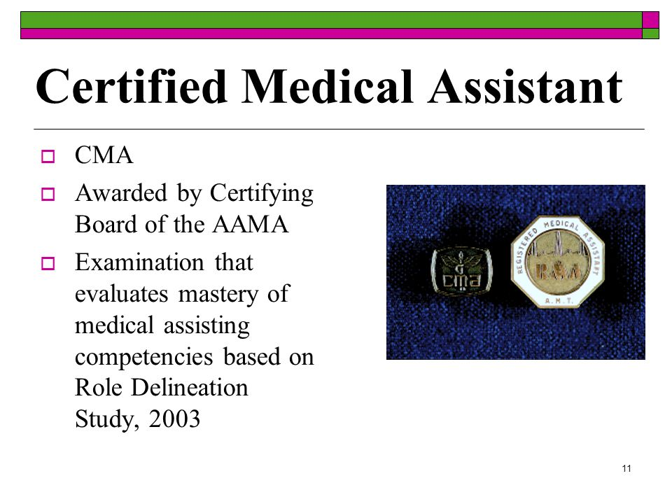 11 Certified Medical Assistant CMA Awarded by Certifying Board of the AAMA Examination that evaluates mastery of medical assisting competencies based on Role Delineation Study, 2003