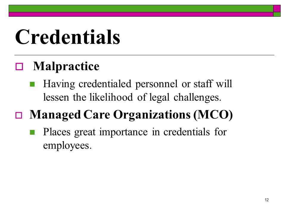 12 Credentials Malpractice Having credentialed personnel or staff will lessen the likelihood of legal challenges.