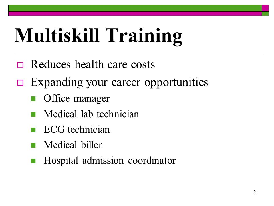 16 Multiskill Training Reduces health care costs Expanding your career opportunities Office manager Medical lab technician ECG technician Medical biller Hospital admission coordinator