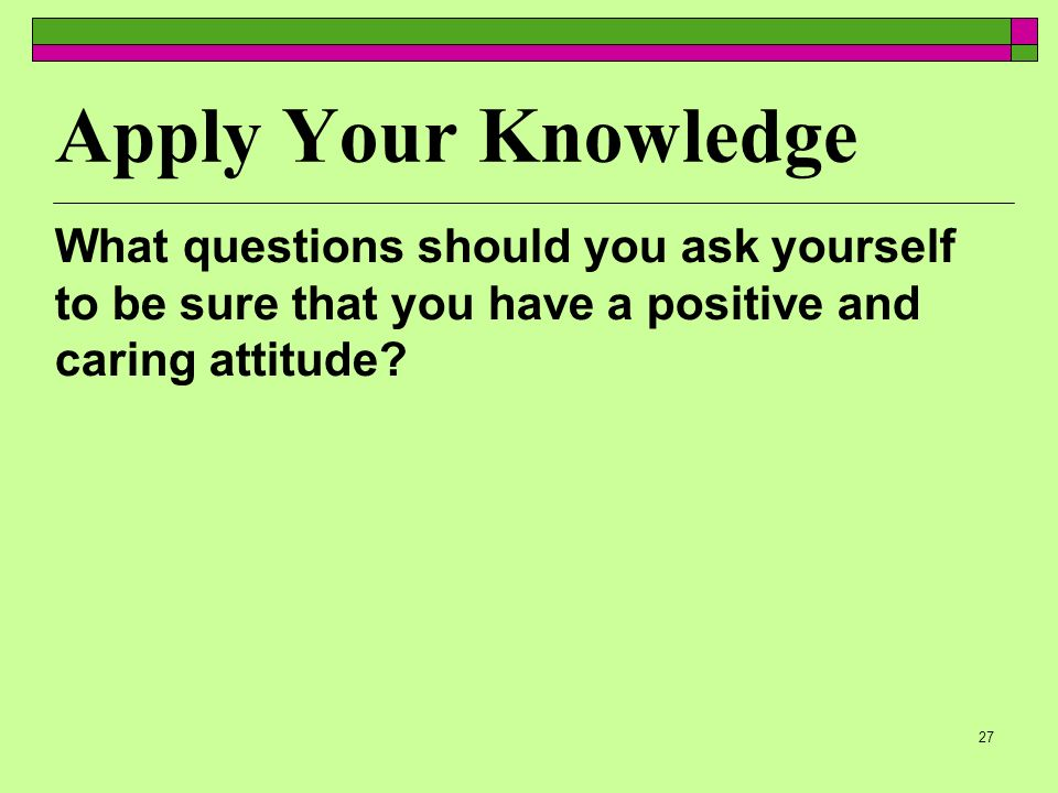 27 Apply Your Knowledge What questions should you ask yourself to be sure that you have a positive and caring attitude