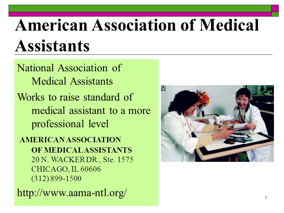 7 American Association of Medical Assistants National Association of Medical Assistants Works to raise standard of medical assistant to a more professional level AMERICAN ASSOCIATION OF MEDICAL ASSISTANTS 20 N.