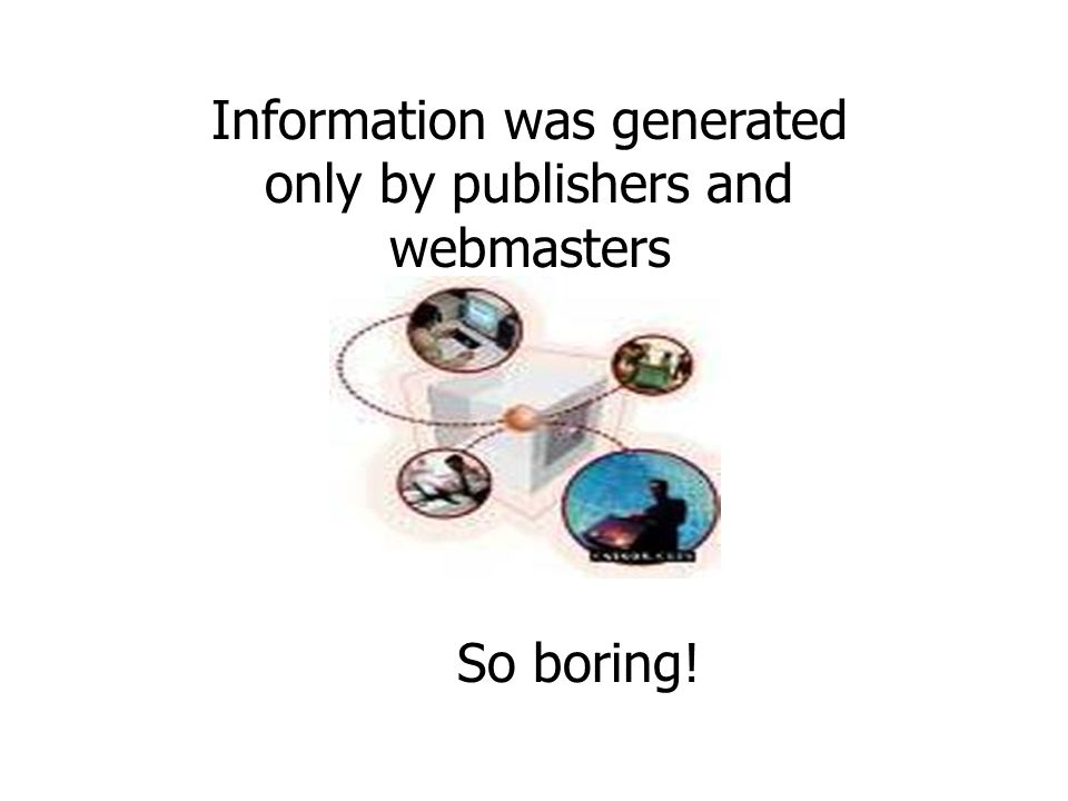 Information was generated only by publishers and webmasters So boring!