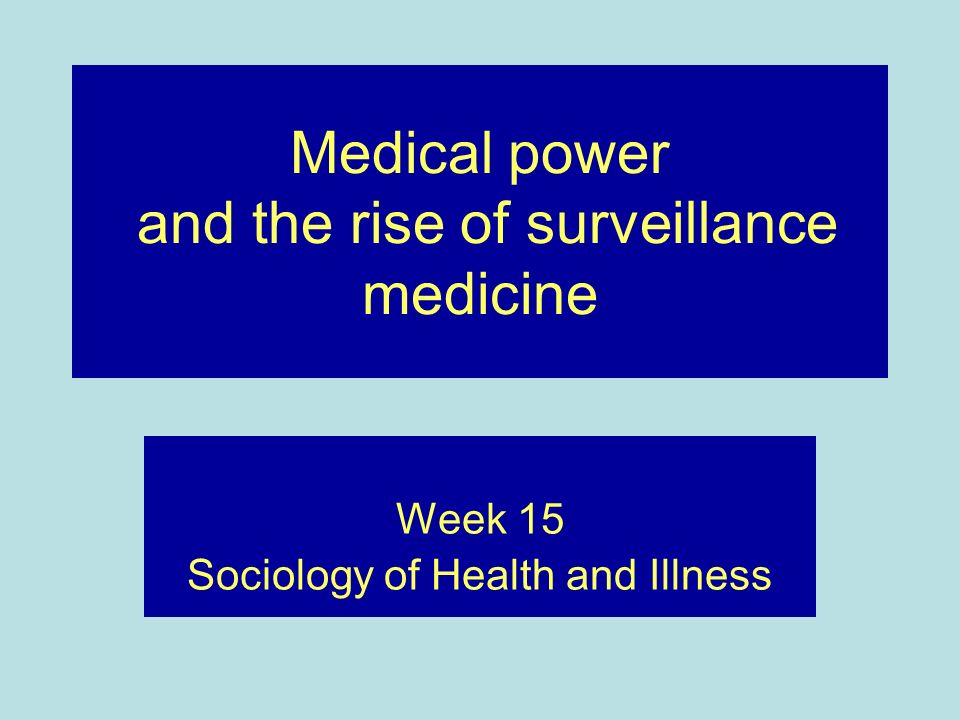 Medical power and the rise of surveillance medicine Week 15 Sociology of Health and Illness