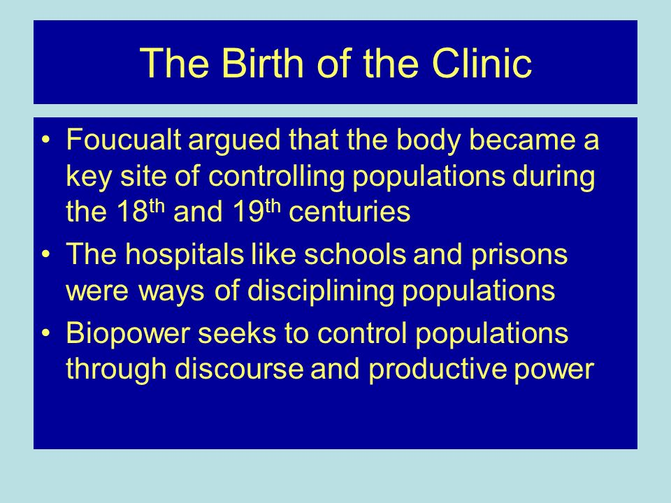 The Birth of the Clinic Foucualt argued that the body became a key site of controlling populations during the 18 th and 19 th centuries The hospitals like schools and prisons were ways of disciplining populations Biopower seeks to control populations through discourse and productive power