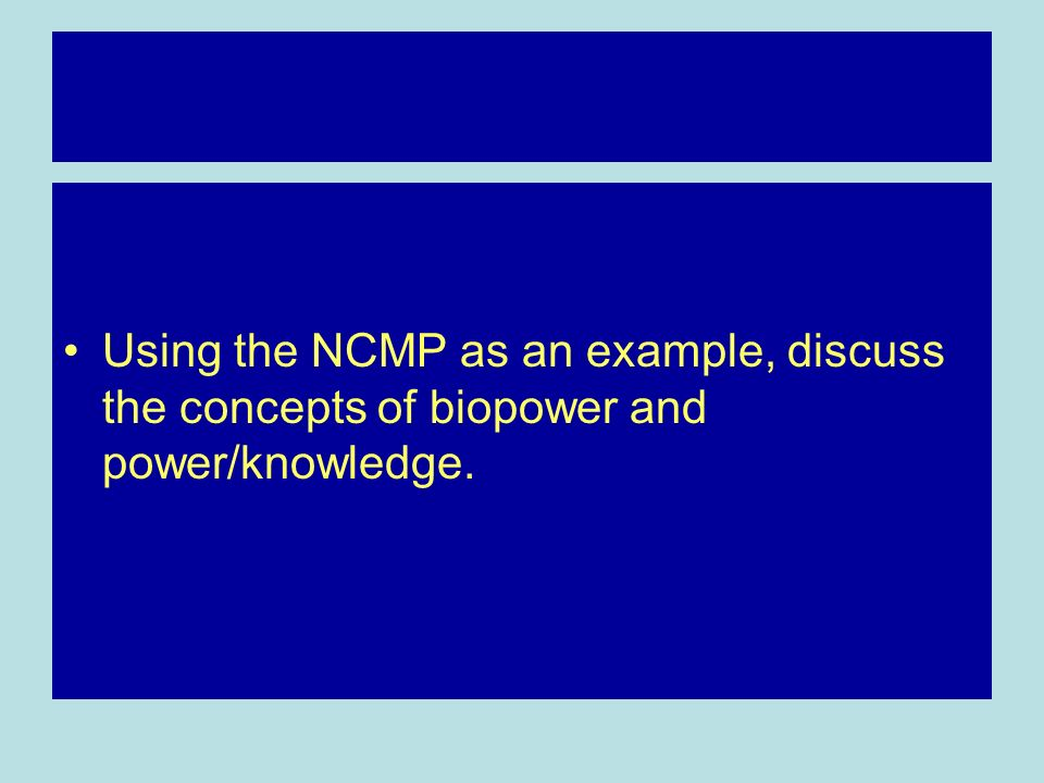 Using the NCMP as an example, discuss the concepts of biopower and power/knowledge.