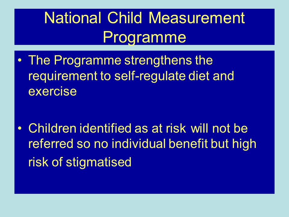 National Child Measurement Programme The Programme strengthens the requirement to self-regulate diet and exercise Children identified as at risk will not be referred so no individual benefit but high risk of stigmatised