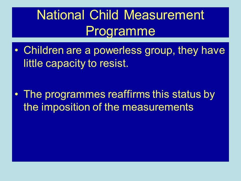 National Child Measurement Programme Children are a powerless group, they have little capacity to resist.