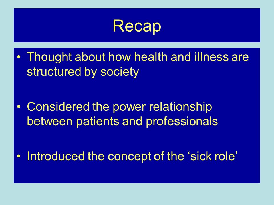 Recap Thought about how health and illness are structured by society Considered the power relationship between patients and professionals Introduced the concept of the sick role