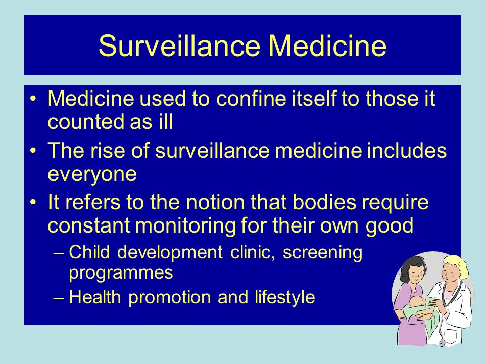 Surveillance Medicine Medicine used to confine itself to those it counted as ill The rise of surveillance medicine includes everyone It refers to the notion that bodies require constant monitoring for their own good –Child development clinic, screening programmes –Health promotion and lifestyle