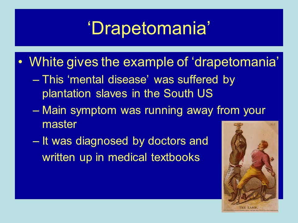Drapetomania White gives the example of drapetomania –This mental disease was suffered by plantation slaves in the South US –Main symptom was running away from your master –It was diagnosed by doctors and written up in medical textbooks