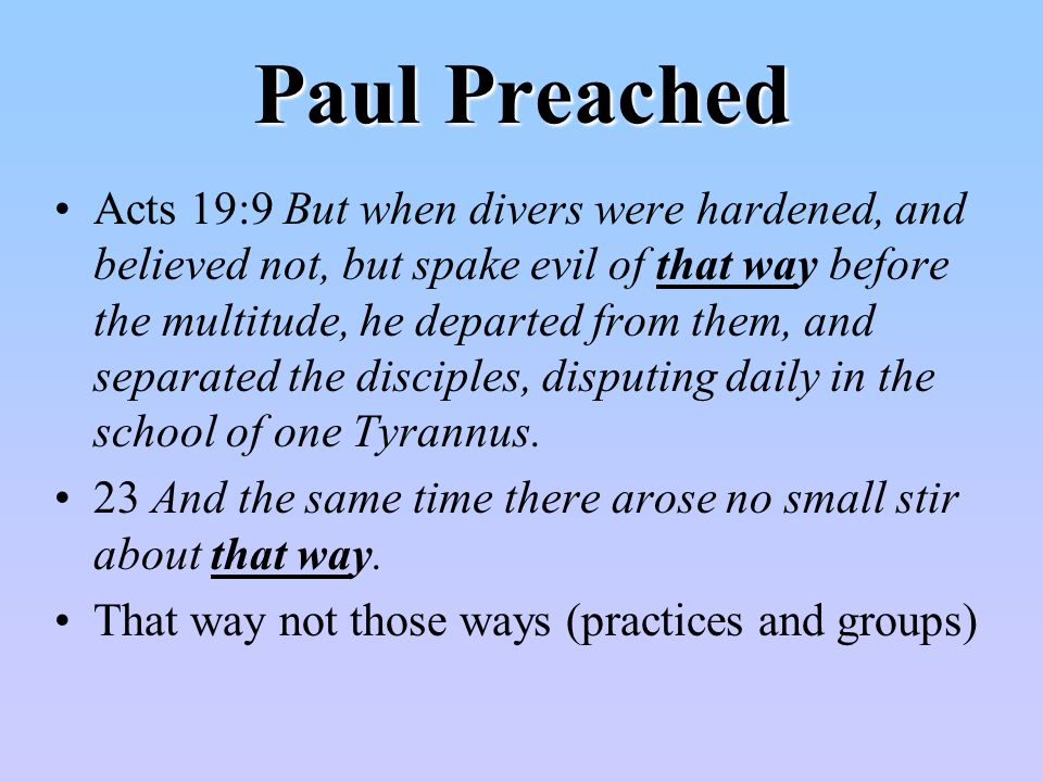 Paul Preached Acts 19:9 But when divers were hardened, and believed not, but spake evil of that way before the multitude, he departed from them, and separated the disciples, disputing daily in the school of one Tyrannus.