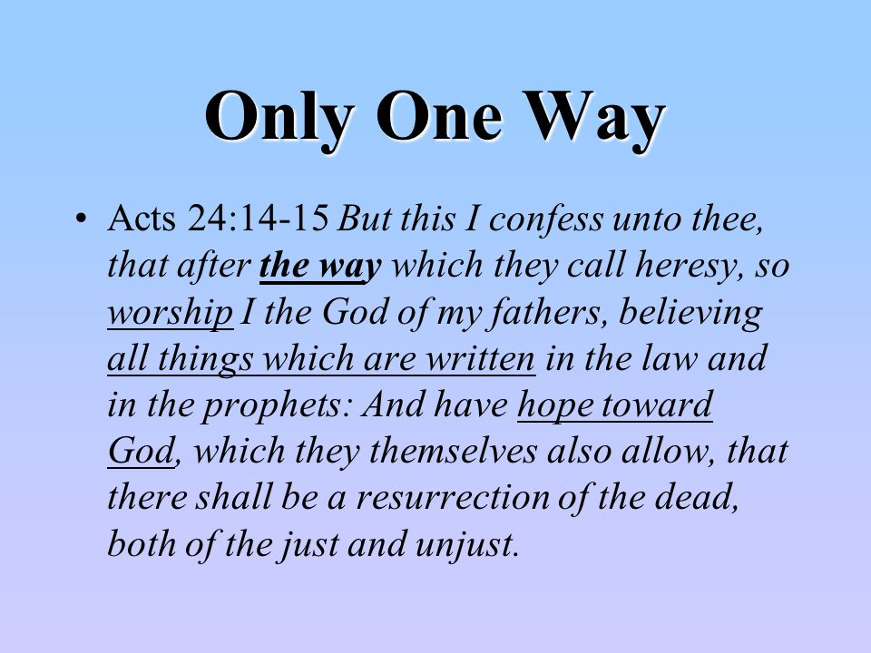 Only One Way Acts 24:14-15 But this I confess unto thee, that after the way which they call heresy, so worship I the God of my fathers, believing all things which are written in the law and in the prophets: And have hope toward God, which they themselves also allow, that there shall be a resurrection of the dead, both of the just and unjust.