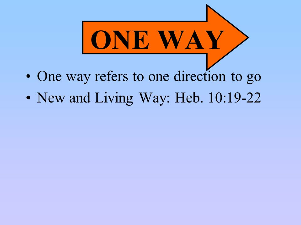 ONE WAY One way refers to one direction to go New and Living Way: Heb. 10:19-22