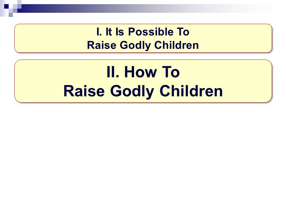 I. It Is Possible To Raise Godly Children II. How To Raise Godly Children