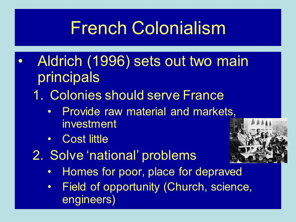 French Colonialism Aldrich (1996) sets out two main principals 1.Colonies should serve France Provide raw material and markets, investment Cost little 2.Solve national problems Homes for poor, place for depraved Field of opportunity (Church, science, engineers)