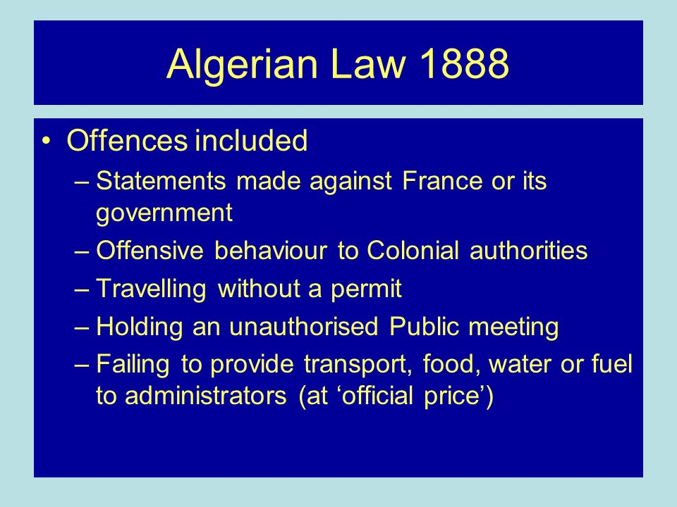Algerian Law 1888 Offences included –Statements made against France or its government –Offensive behaviour to Colonial authorities –Travelling without a permit –Holding an unauthorised Public meeting –Failing to provide transport, food, water or fuel to administrators (at official price)