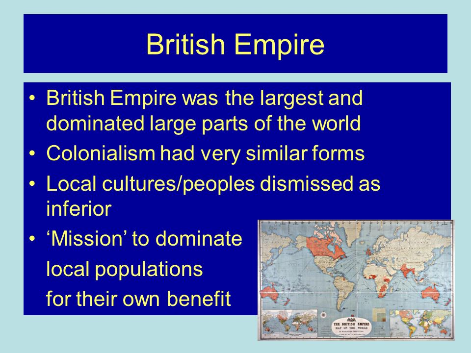 British Empire British Empire was the largest and dominated large parts of the world Colonialism had very similar forms Local cultures/peoples dismissed as inferior Mission to dominate local populations for their own benefit