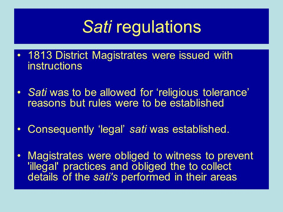 Sati regulations 1813 District Magistrates were issued with instructions Sati was to be allowed for religious tolerance reasons but rules were to be established Consequently legal sati was established.