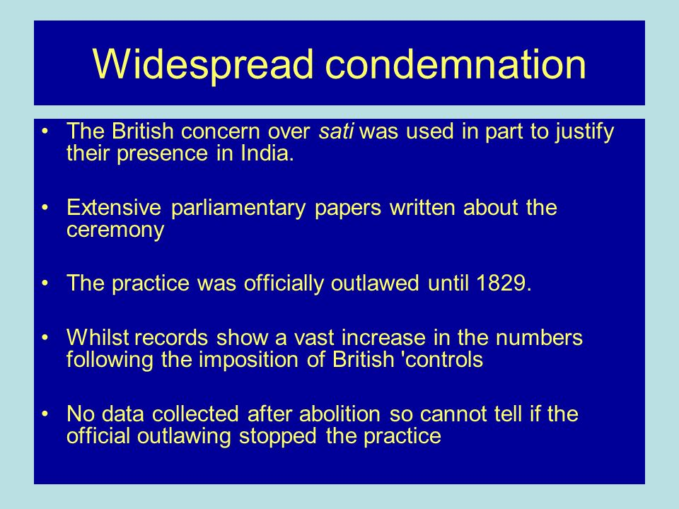 Widespread condemnation The British concern over sati was used in part to justify their presence in India.