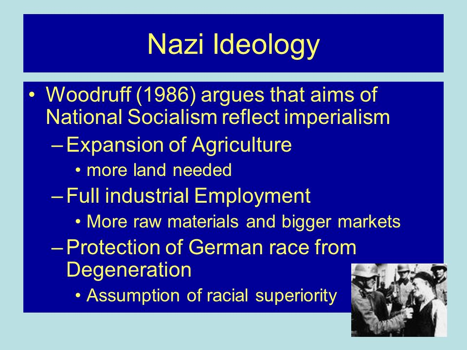 Nazi Ideology Woodruff (1986) argues that aims of National Socialism reflect imperialism –Expansion of Agriculture more land needed –Full industrial Employment More raw materials and bigger markets –Protection of German race from Degeneration Assumption of racial superiority