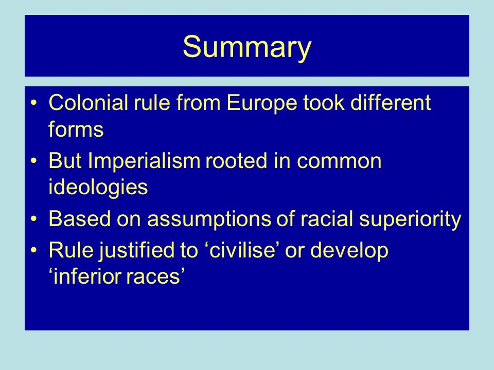 Summary Colonial rule from Europe took different forms But Imperialism rooted in common ideologies Based on assumptions of racial superiority Rule justified to civilise or develop inferior races