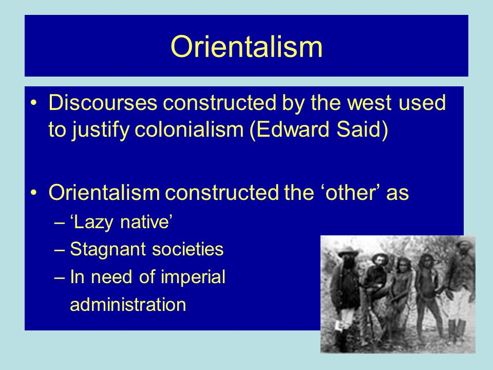 Orientalism Discourses constructed by the west used to justify colonialism (Edward Said) Orientalism constructed the other as –Lazy native –Stagnant societies –In need of imperial administration