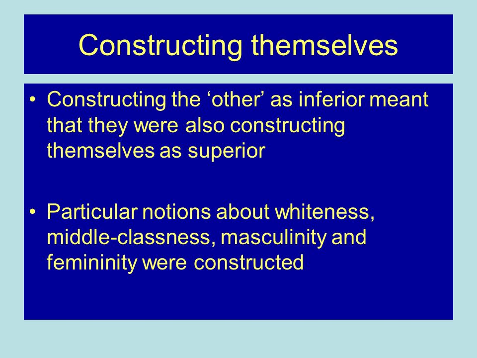 Constructing themselves Constructing the other as inferior meant that they were also constructing themselves as superior Particular notions about whiteness, middle-classness, masculinity and femininity were constructed