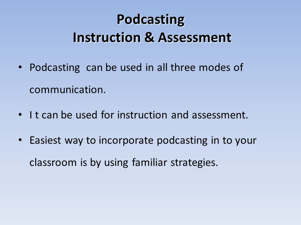 Podcasting Instruction & Assessment Podcasting can be used in all three modes of communication.