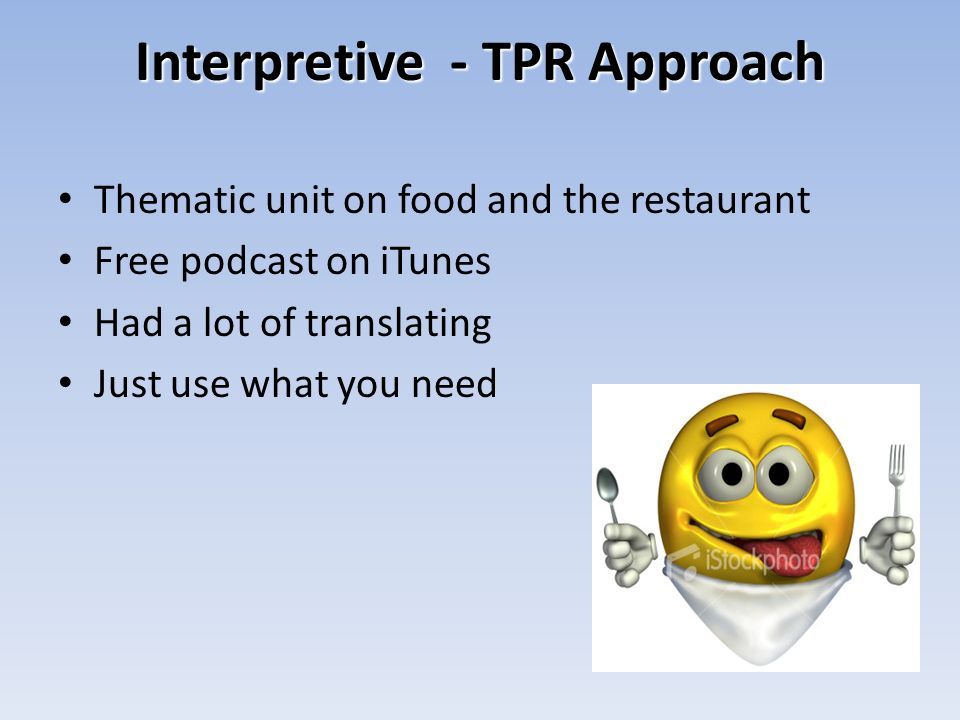 Interpretive - TPR Approach Thematic unit on food and the restaurant Free podcast on iTunes Had a lot of translating Just use what you need