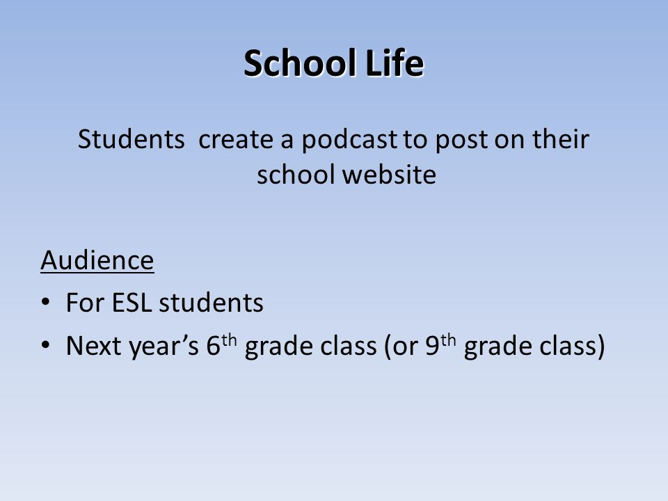 School Life Students create a podcast to post on their school website Audience For ESL students Next years 6 th grade class (or 9 th grade class)