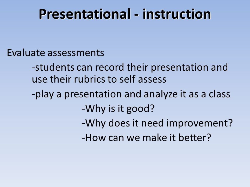 Presentational - instruction Evaluate assessments -students can record their presentation and use their rubrics to self assess -play a presentation and analyze it as a class -Why is it good.