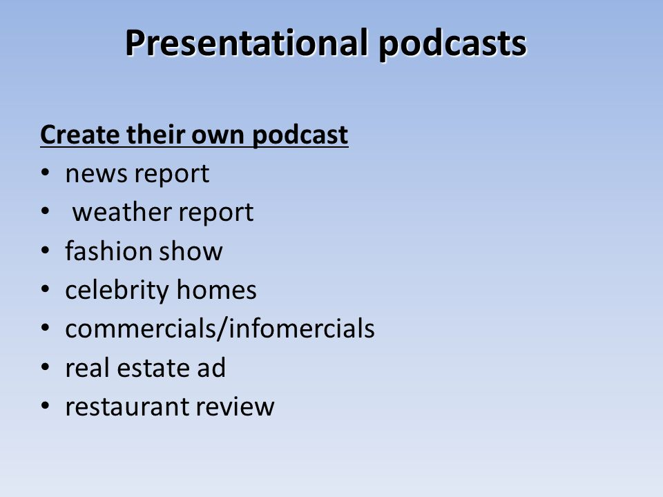 Presentational podcasts Create their own podcast news report weather report fashion show celebrity homes commercials/infomercials real estate ad restaurant review