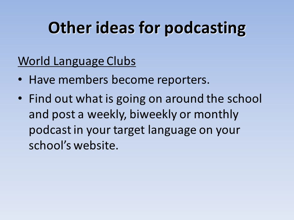 Other ideas for podcasting World Language Clubs Have members become reporters.