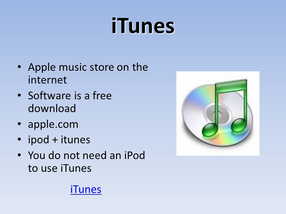 iTunes Apple music store on the internet Software is a free download apple.com ipod + itunes You do not need an iPod to use iTunes iTunes
