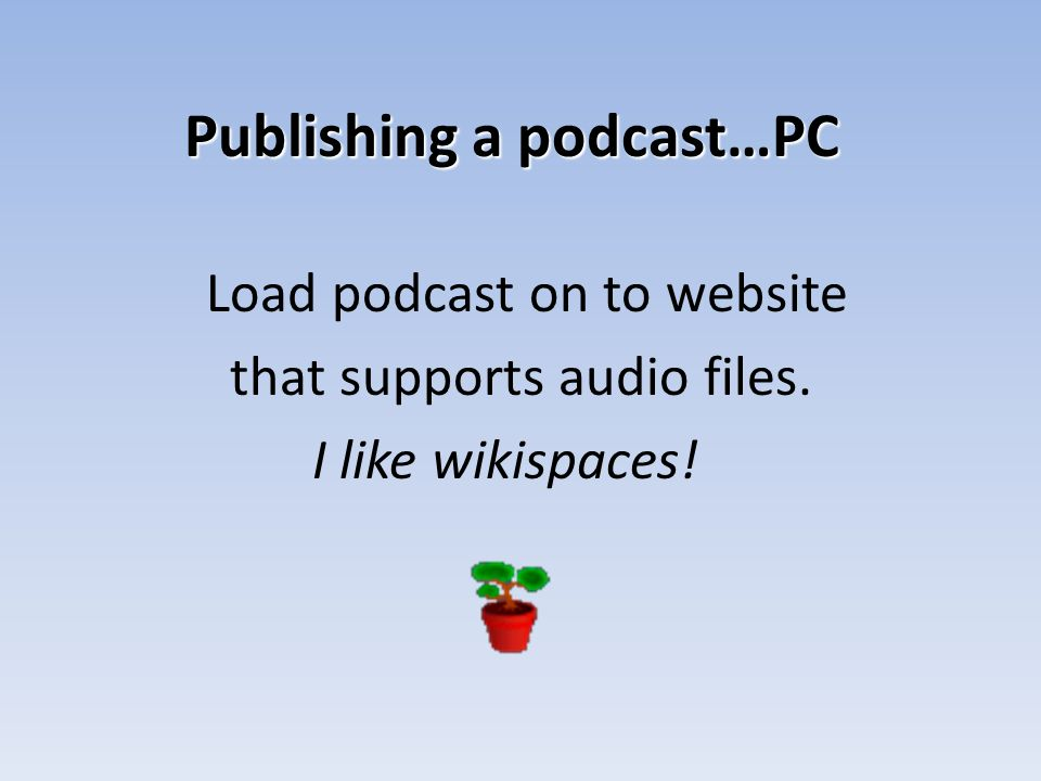 Publishing a podcast…PC Load podcast on to website that supports audio files. I like wikispaces!