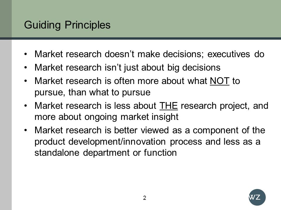Guiding Principles Market research doesnt make decisions; executives do Market research isnt just about big decisions Market research is often more about what NOT to pursue, than what to pursue Market research is less about THE research project, and more about ongoing market insight Market research is better viewed as a component of the product development/innovation process and less as a standalone department or function 2