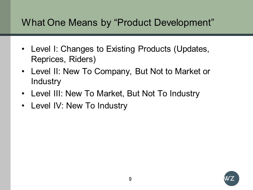What One Means by Product Development Level I: Changes to Existing Products (Updates, Reprices, Riders) Level II: New To Company, But Not to Market or Industry Level III: New To Market, But Not To Industry Level IV: New To Industry 9