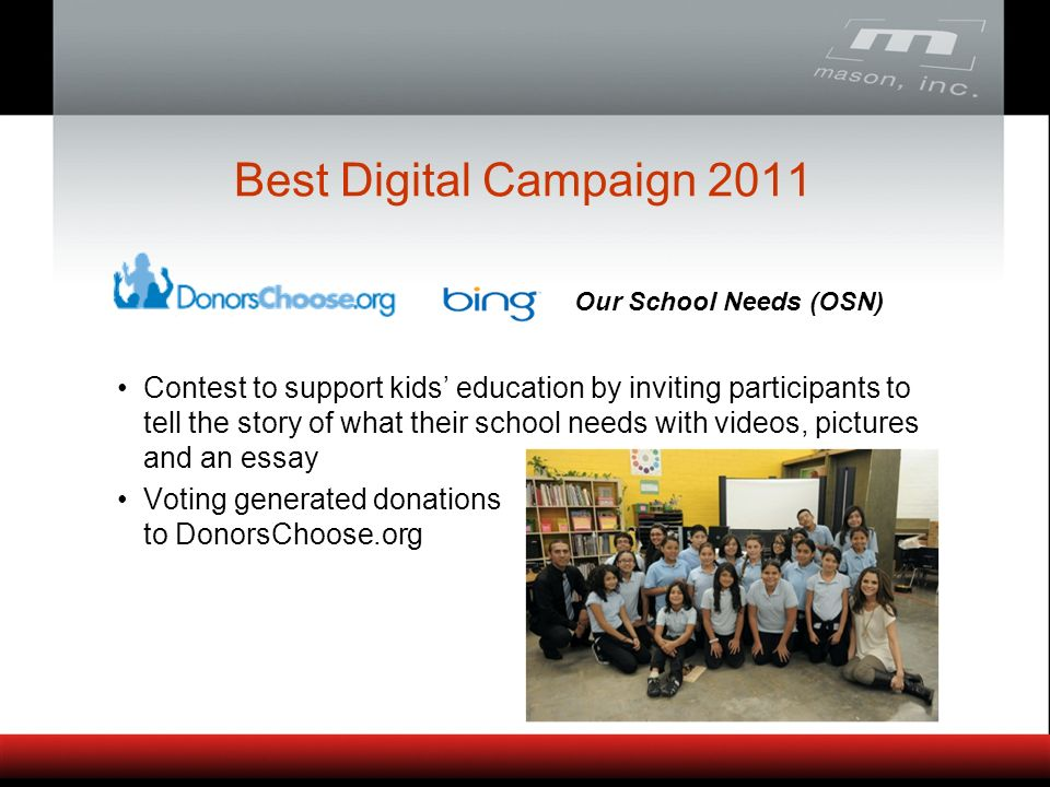 Contest to support kids education by inviting participants to tell the story of what their school needs with videos, pictures and an essay Voting generated donations to DonorsChoose.org Our School Needs (OSN) Best Digital Campaign 2011
