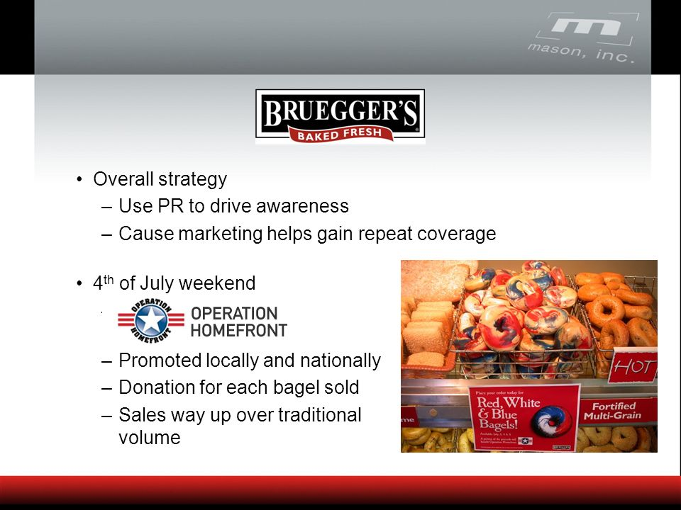 Overall strategy –Use PR to drive awareness –Cause marketing helps gain repeat coverage 4 th of July weekend –Promoted locally and nationally –Donation for each bagel sold –Sales way up over traditional volume