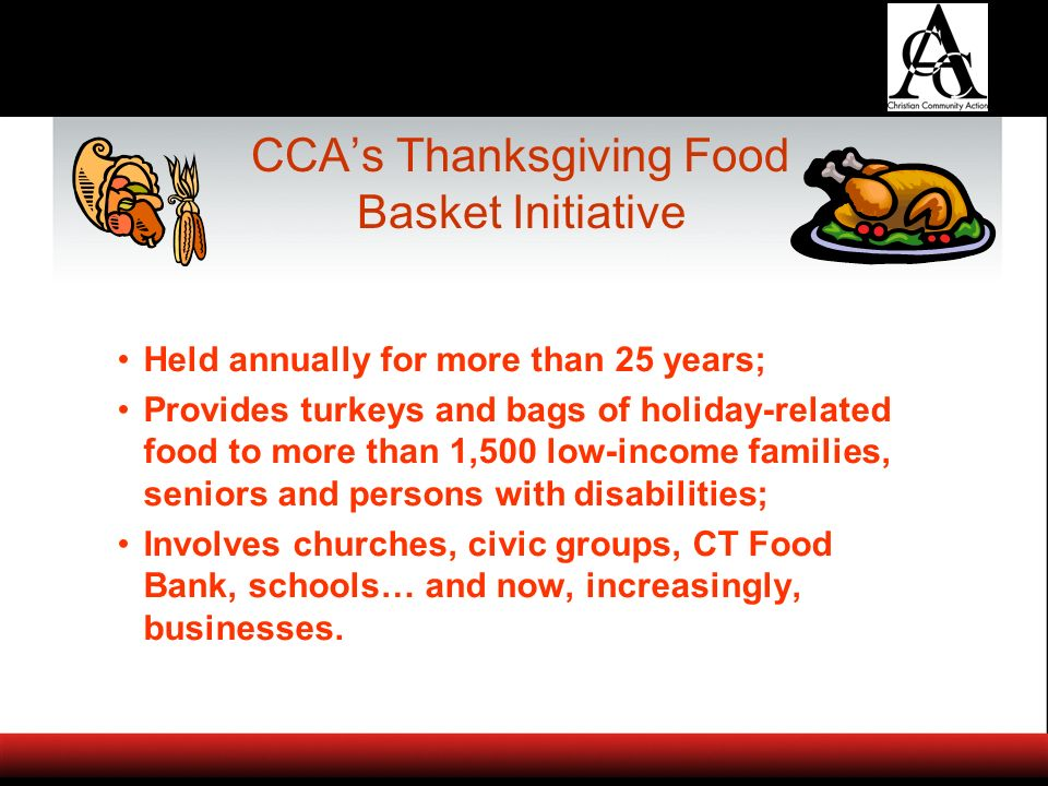 CCAs Thanksgiving Food Basket Initiative Held annually for more than 25 years; Provides turkeys and bags of holiday-related food to more than 1,500 low-income families, seniors and persons with disabilities; Involves churches, civic groups, CT Food Bank, schools… and now, increasingly, businesses.