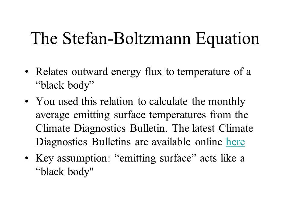 The Stefan-Boltzmann Equation Relates outward energy flux to temperature of a black body You used this relation to calculate the monthly average emitting surface temperatures from the Climate Diagnostics Bulletin.