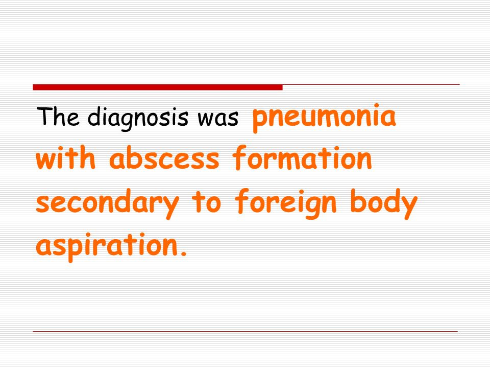 The diagnosis was pneumonia with abscess formation secondary to foreign body aspiration.