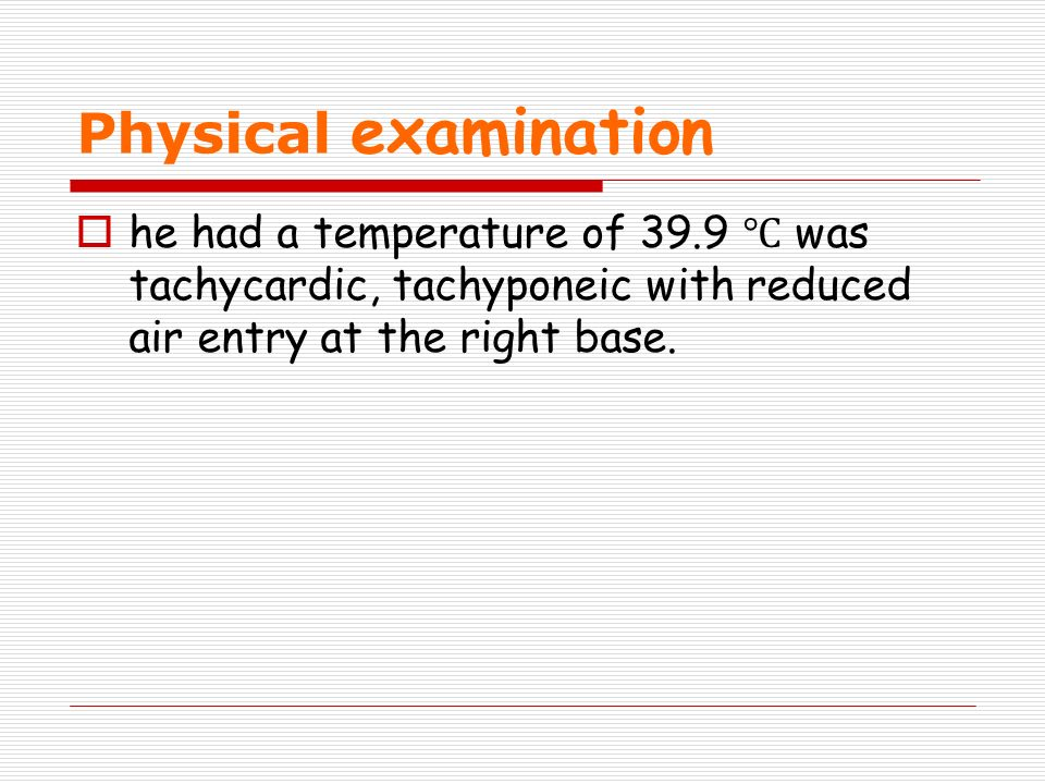 Physical examination he had a temperature of 39.9 was tachycardic, tachyponeic with reduced air entry at the right base.