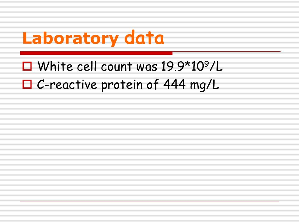 Laboratory data White cell count was 19.9*10 9 /L C-reactive protein of 444 mg/L
