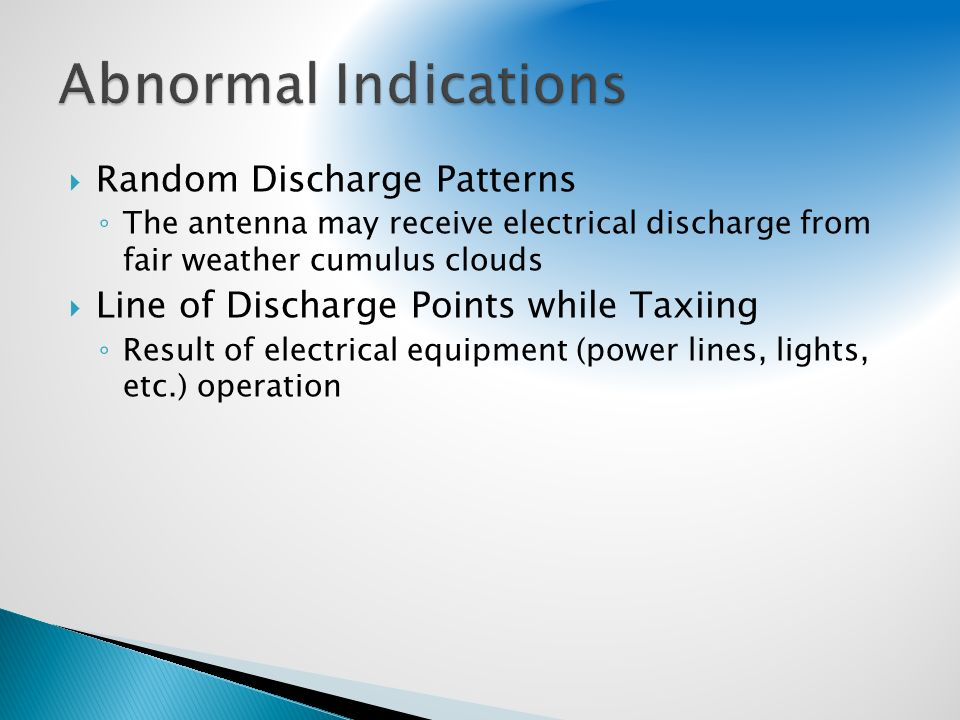 Random Discharge Patterns The antenna may receive electrical discharge from fair weather cumulus clouds Line of Discharge Points while Taxiing Result of electrical equipment (power lines, lights, etc.) operation