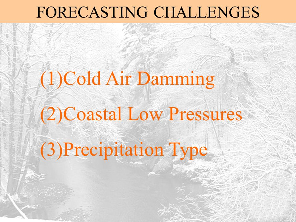 FORECASTING CHALLENGES (1)Cold Air Damming (2)Coastal Low Pressures (3)Precipitation Type