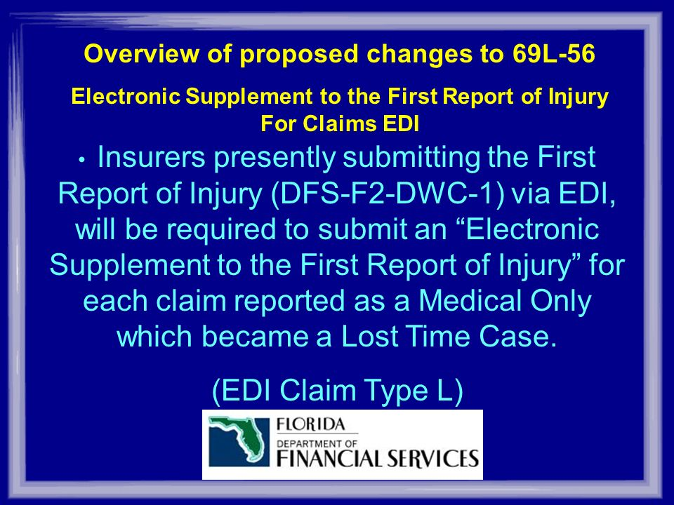 Overview of proposed changes to 69L-56 Electronic Supplement to the First Report of Injury For Claims EDI Insurers presently submitting the First Report of Injury (DFS-F2-DWC-1) via EDI, will be required to submit an Electronic Supplement to the First Report of Injury for each claim reported as a Medical Only which became a Lost Time Case.